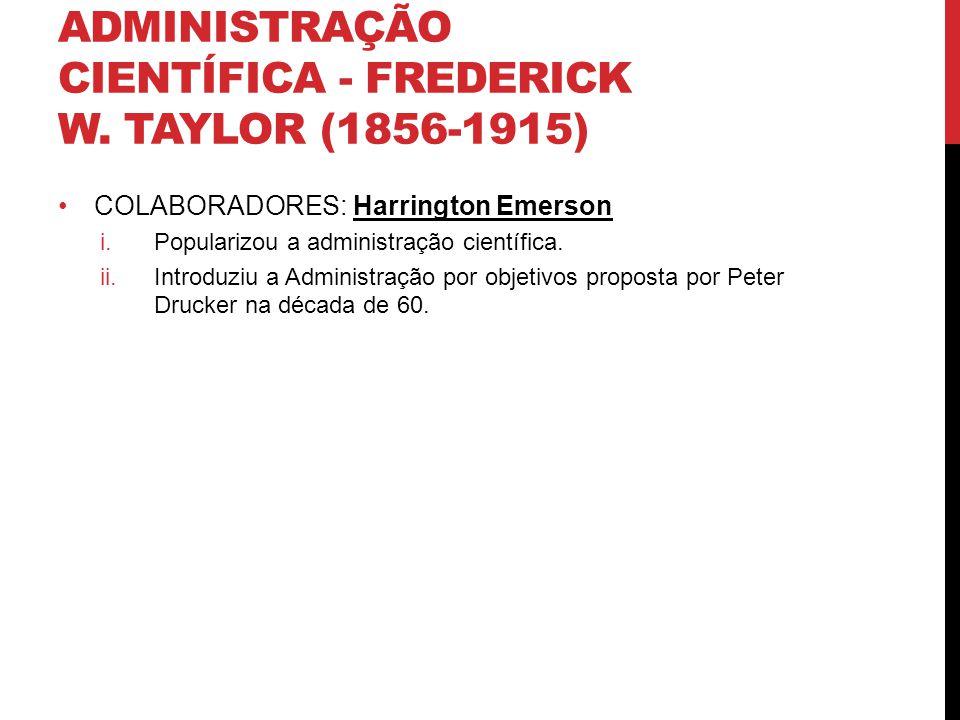 ADMINISTRAÇÃO CIENTÍFICA - FREDERICK W. TAYLOR (1856-1915) COLABORADORES: Harrington Emerson i.Popularizou a administração científica. ii.Introduziu a