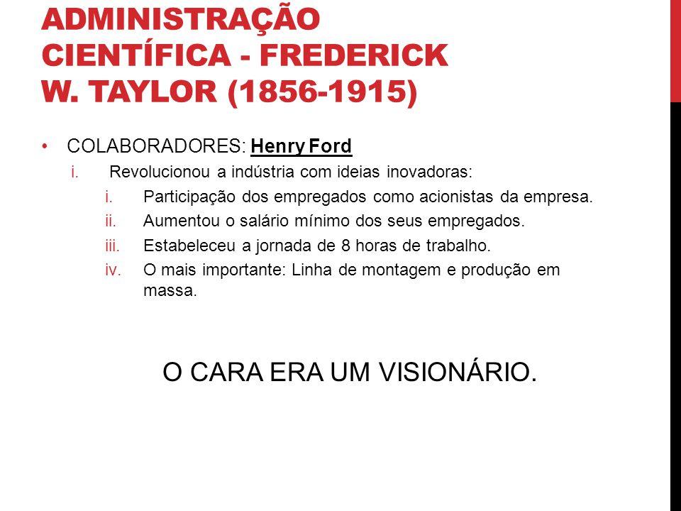 ADMINISTRAÇÃO CIENTÍFICA - FREDERICK W. TAYLOR (1856-1915) COLABORADORES: Henry Ford i.Revolucionou a indústria com ideias inovadoras: i.Participação