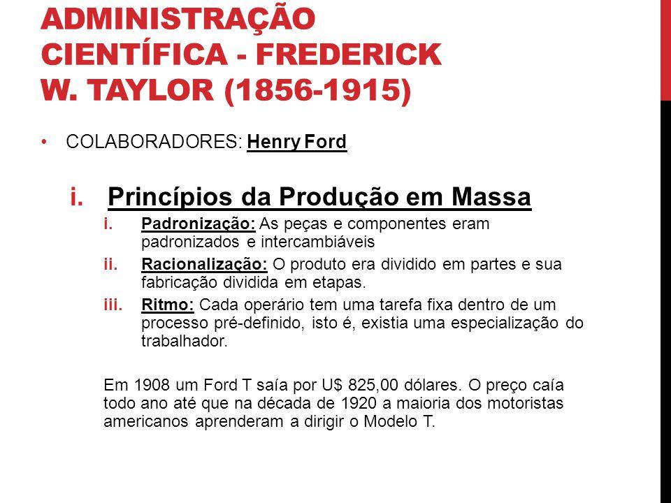 ADMINISTRAÇÃO CIENTÍFICA - FREDERICK W. TAYLOR (1856-1915) COLABORADORES: Henry Ford i.Princípios da Produção em Massa i.Padronização: As peças e comp