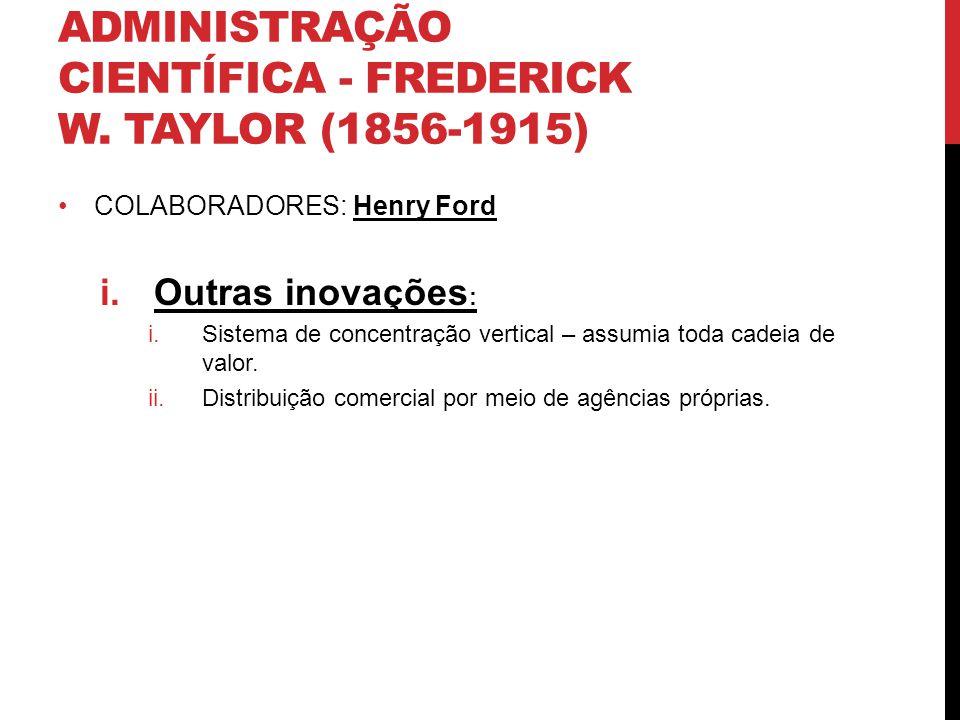 ADMINISTRAÇÃO CIENTÍFICA - FREDERICK W. TAYLOR (1856-1915) COLABORADORES: Henry Ford i.Outras inovações : i.Sistema de concentração vertical – assumia