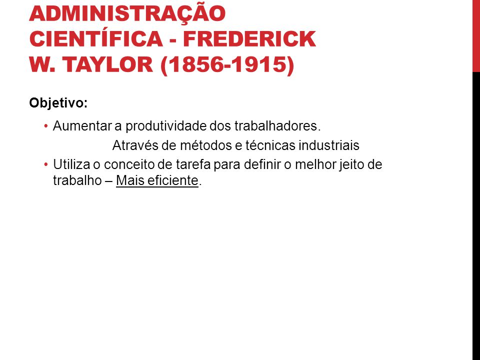 ADMINISTRAÇÃO CIENTÍFICA - FREDERICK W. TAYLOR (1856-1915) Objetivo: Aumentar a produtividade dos trabalhadores. Através de métodos e técnicas industr