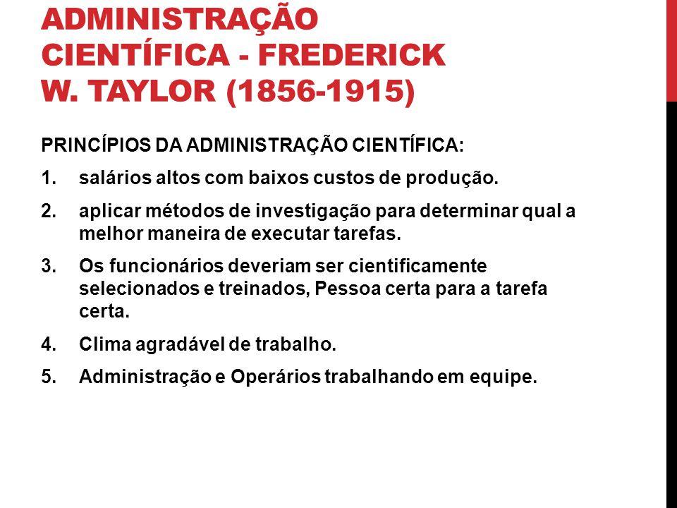 ADMINISTRAÇÃO CIENTÍFICA - FREDERICK W. TAYLOR (1856-1915) PRINCÍPIOS DA ADMINISTRAÇÃO CIENTÍFICA: 1.salários altos com baixos custos de produção. 2.a