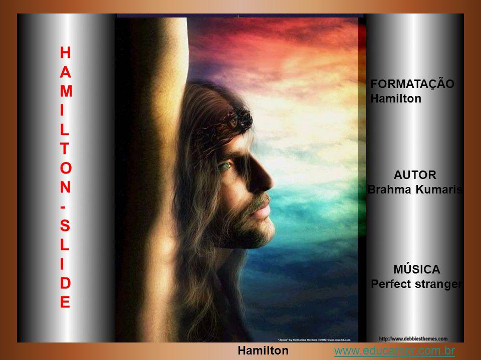 AUTOR Brahma Kumaris FORMATAÇÃO Hamilton MÚSICA Perfect stranger H A M I L T O N - S L I D E www,educamor.com.br