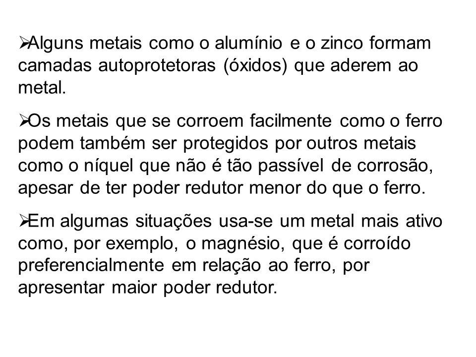  Alguns metais como o alumínio e o zinco formam camadas autoprotetoras (óxidos) que aderem ao metal.  Os metais que se corroem facilmente como o fer