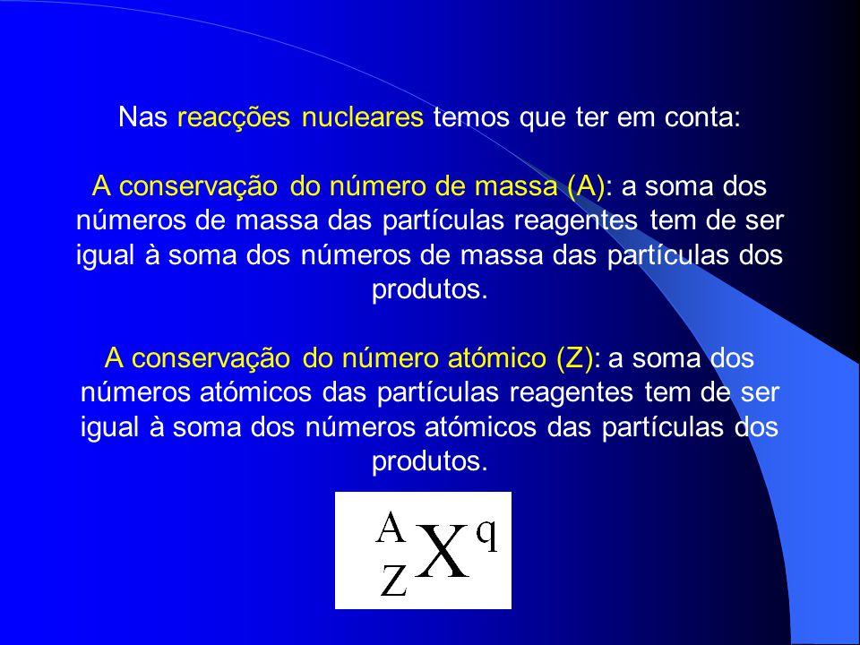 Nas reacções nucleares temos que ter em conta: A conservação do número de massa (A): a soma dos números de massa das partículas reagentes tem de ser i