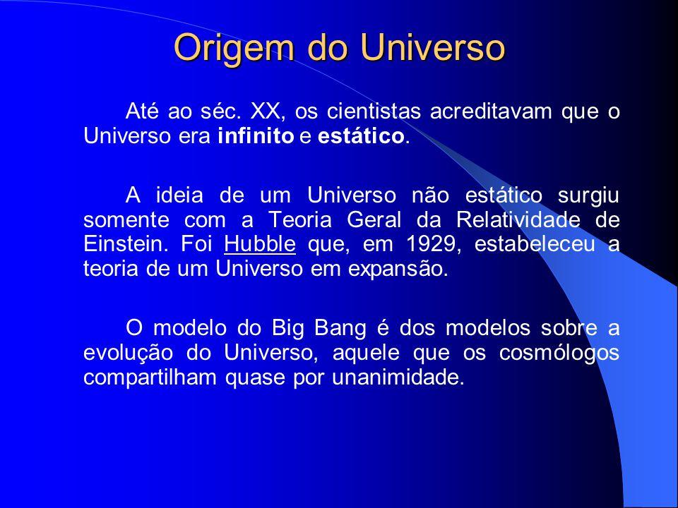 Origem do Universo Até ao séc. XX, os cientistas acreditavam que o Universo era infinito e estático. A ideia de um Universo não estático surgiu soment