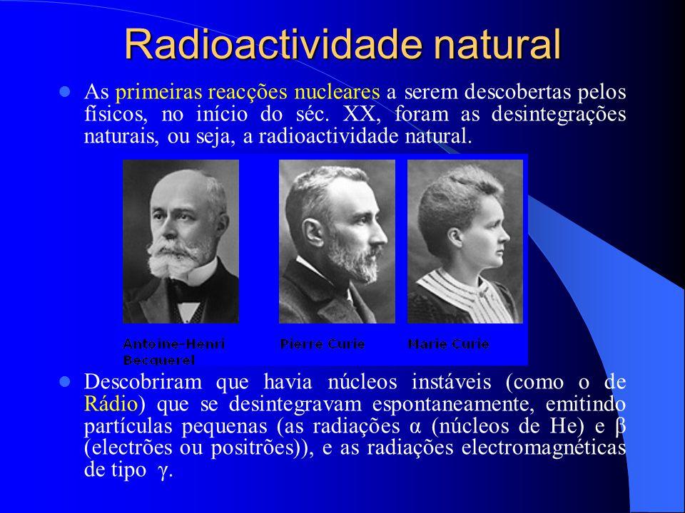 Radioactividade natural As primeiras reacções nucleares a serem descobertas pelos físicos, no início do séc. XX, foram as desintegrações naturais, ou