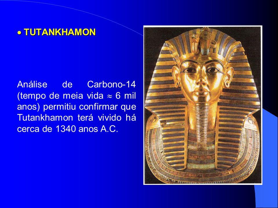  TUTANKHAMON Análise de Carbono-14 (tempo de meia vida  6 mil anos) permitiu confirmar que Tutankhamon terá vivido há cerca de 1340 anos A.C.