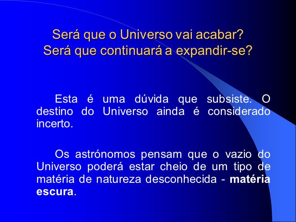 Será que o Universo vai acabar? Será que continuará a expandir-se? Esta é uma dúvida que subsiste. O destino do Universo ainda é considerado incerto.