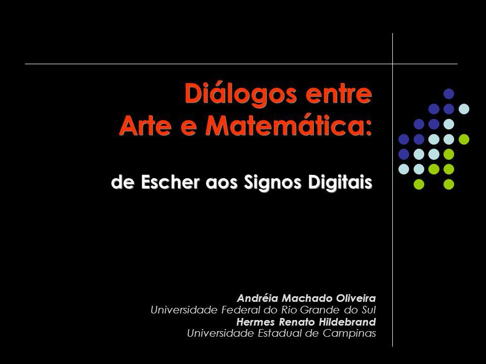 Diálogos entre Arte e Matemática: de Escher aos Signos Digitais Andréia Machado Oliveira Universidade Federal do Rio Grande do Sul Hermes Renato Hildebrand Universidade Estadual de Campinas