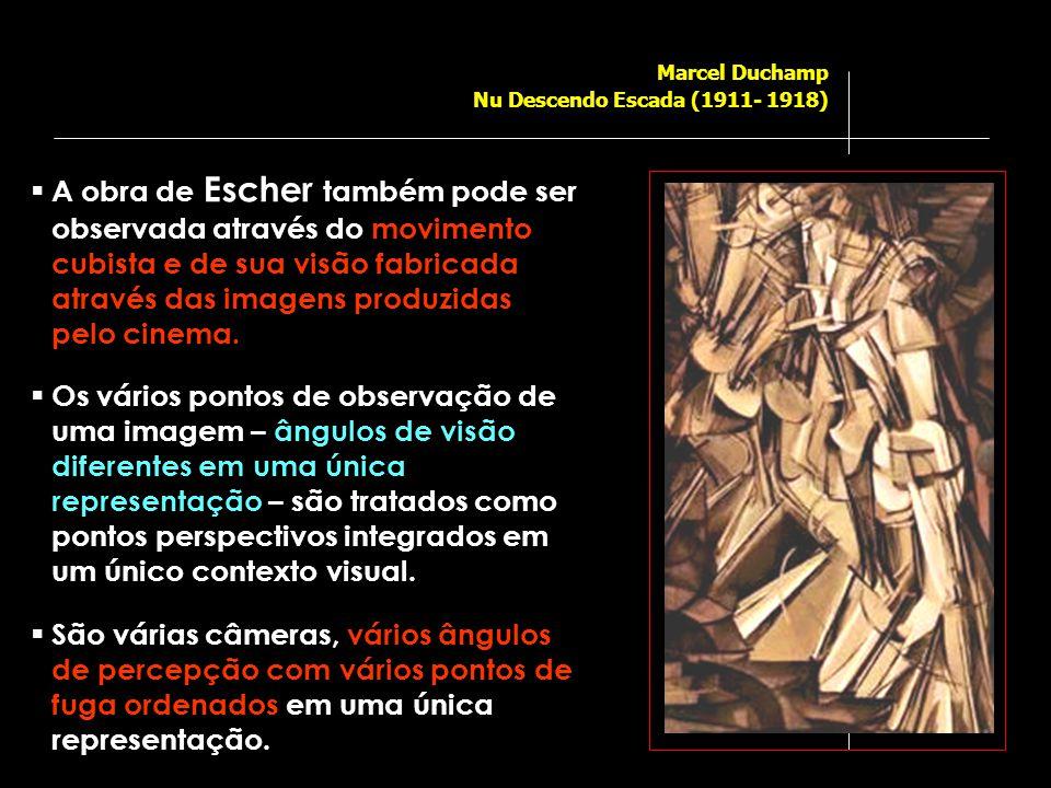 Marcel Duchamp Nu Descendo Escada (1911- 1918)  A obra de Escher também pode ser observada através do movimento cubista e de sua visão fabricada através das imagens produzidas pelo cinema.