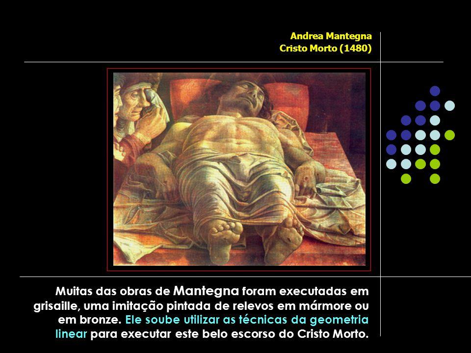Andrea Mantegna Cristo Morto (1480) Muitas das obras de Mantegna foram executadas em grisaille, uma imitação pintada de relevos em mármore ou em bronze.