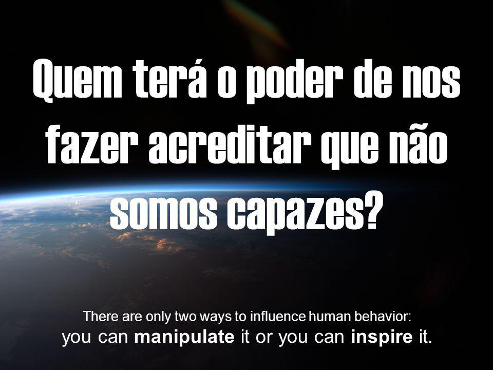 Quem terá o poder de nos fazer acreditar que não somos capazes? There are only two ways to influence human behavior: you can manipulate it or you can