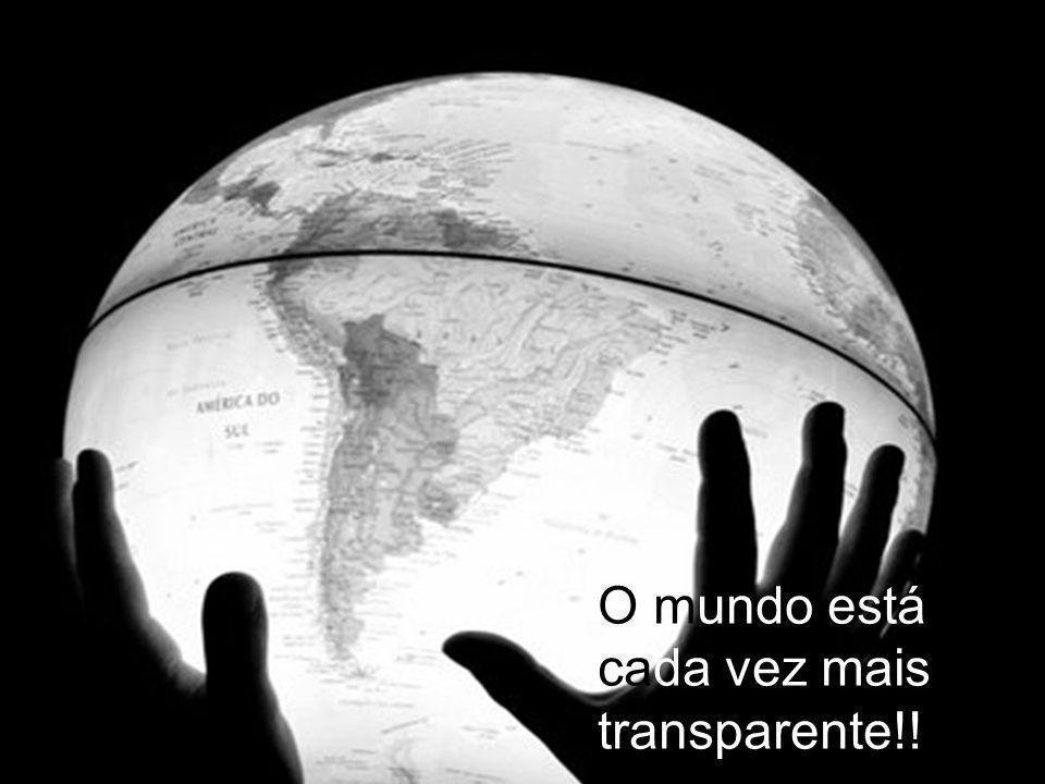 O mundo está cada vez mais transparente!!