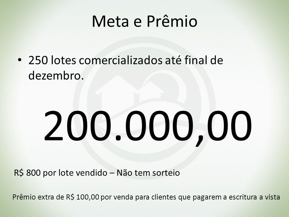 Meta e Prêmio 250 lotes comercializados até final de dezembro. 200.000,00 R$ 800 por lote vendido – Não tem sorteio Prêmio extra de R$ 100,00 por vend