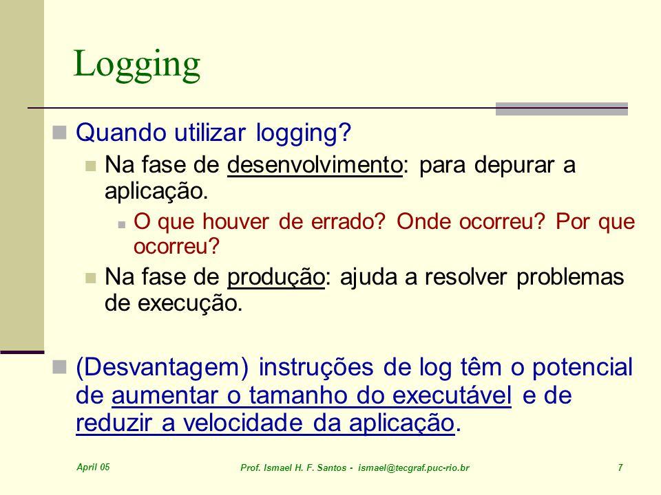April 05 Prof. Ismael H. F. Santos - ismael@tecgraf.puc-rio.br 7 Logging Quando utilizar logging.