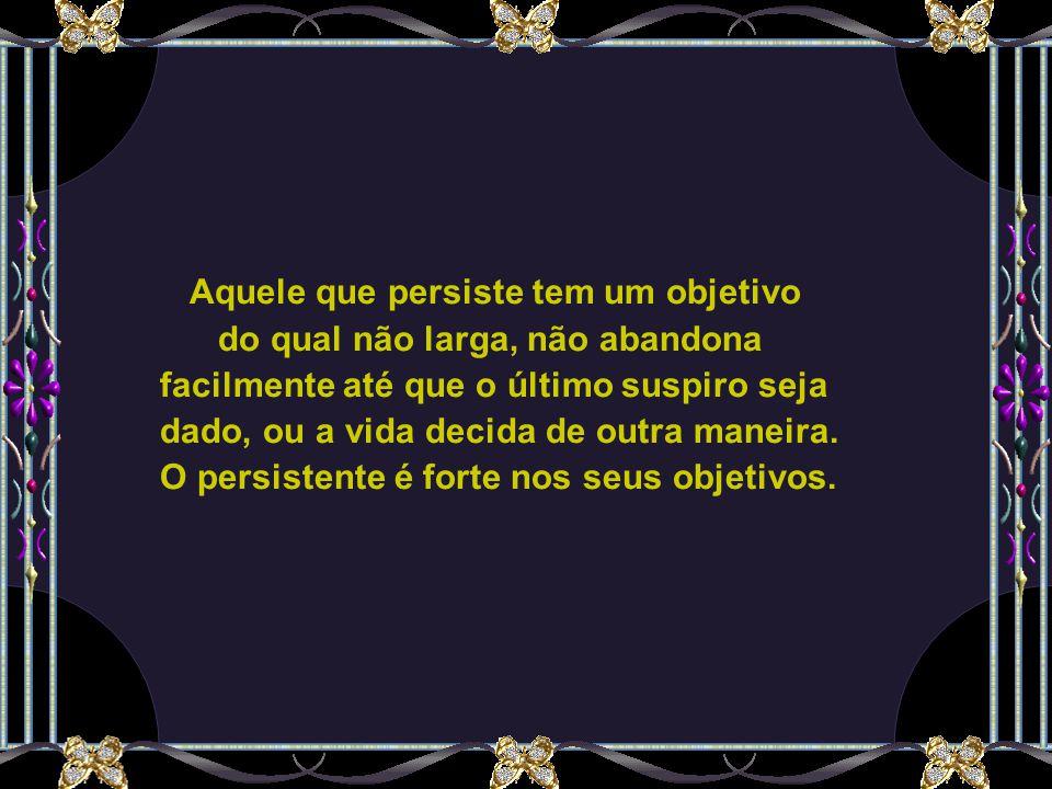 Aquele que persiste tem um objetivo do qual não larga, não abandona facilmente até que o último suspiro seja dado, ou a vida decida de outra maneira.