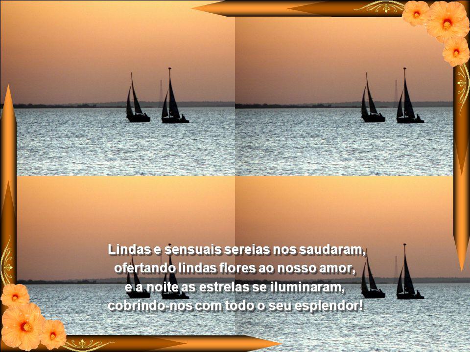É bom sonhar com você me amando sentir seu carinho e a sua ternura, neste sonho pelo mar azul velejamos amando-nos com paixão e loucura.