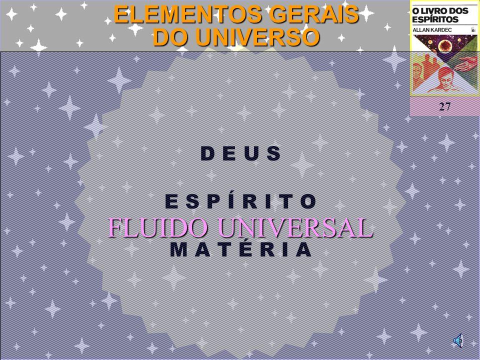 D E U S E S P Í R I T O M A T É R I A ELEMENTOS GERAIS DO UNIVERSO 27 FLUIDO UNIVERSAL