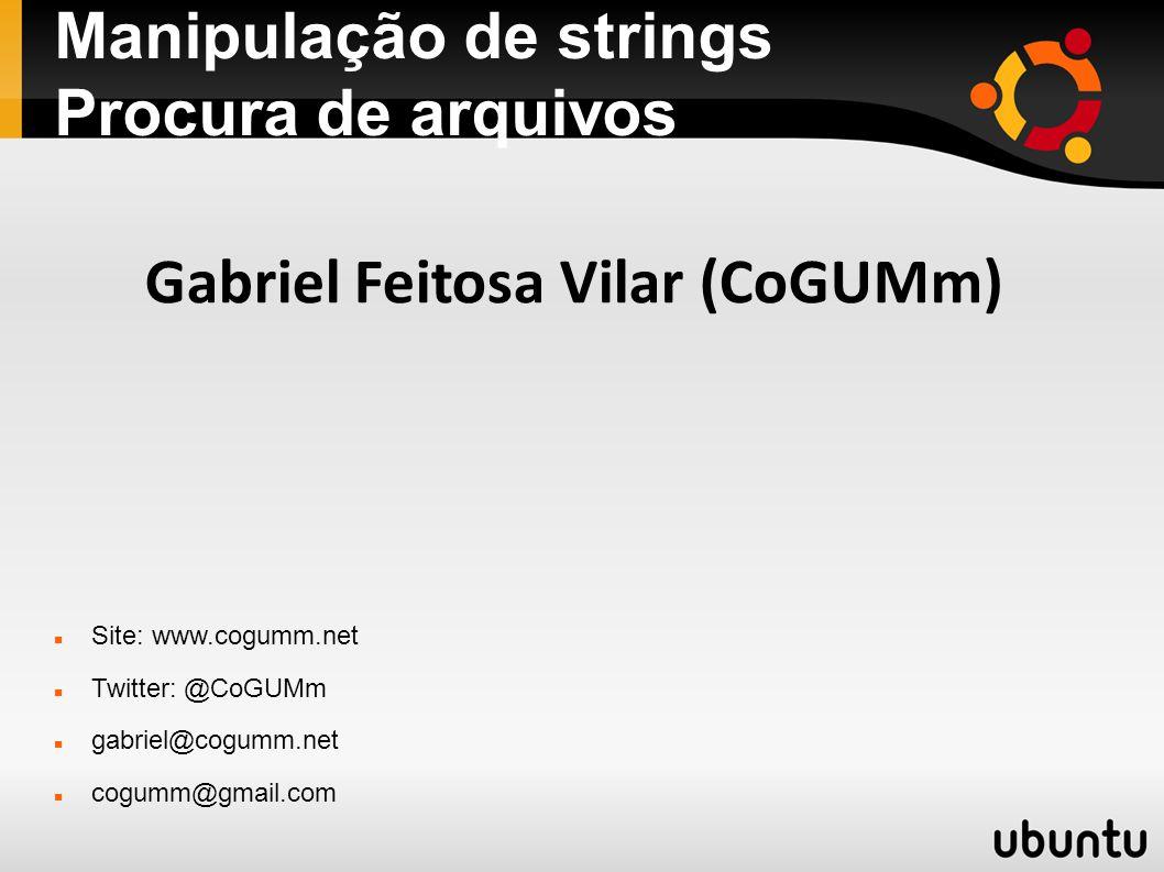 Manipulação de strings Procura de arquivos Site: www.cogumm.net Twitter: @CoGUMm gabriel@cogumm.net cogumm@gmail.com Gabriel Feitosa Vilar (CoGUMm)