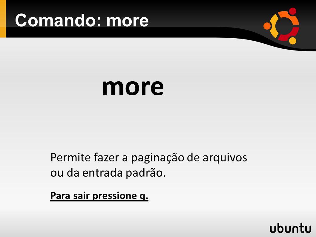 Comando: more more Permite fazer a paginação de arquivos ou da entrada padrão. Para sair pressione q.
