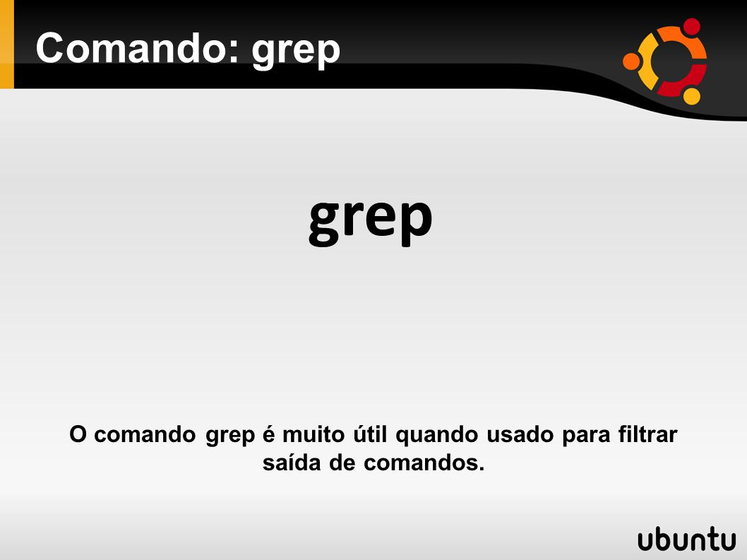Comando: grep grep O comando grep é muito útil quando usado para filtrar saída de comandos.