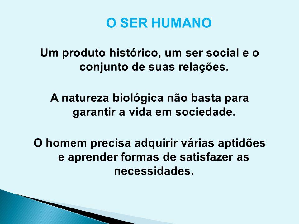 Um produto histórico, um ser social e o conjunto de suas relações. A natureza biológica não basta para garantir a vida em sociedade. O homem precisa a