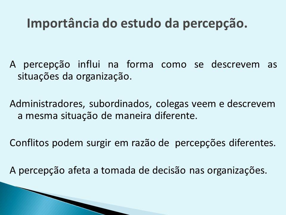 A percepção influi na forma como se descrevem as situações da organização. Administradores, subordinados, colegas veem e descrevem a mesma situação de