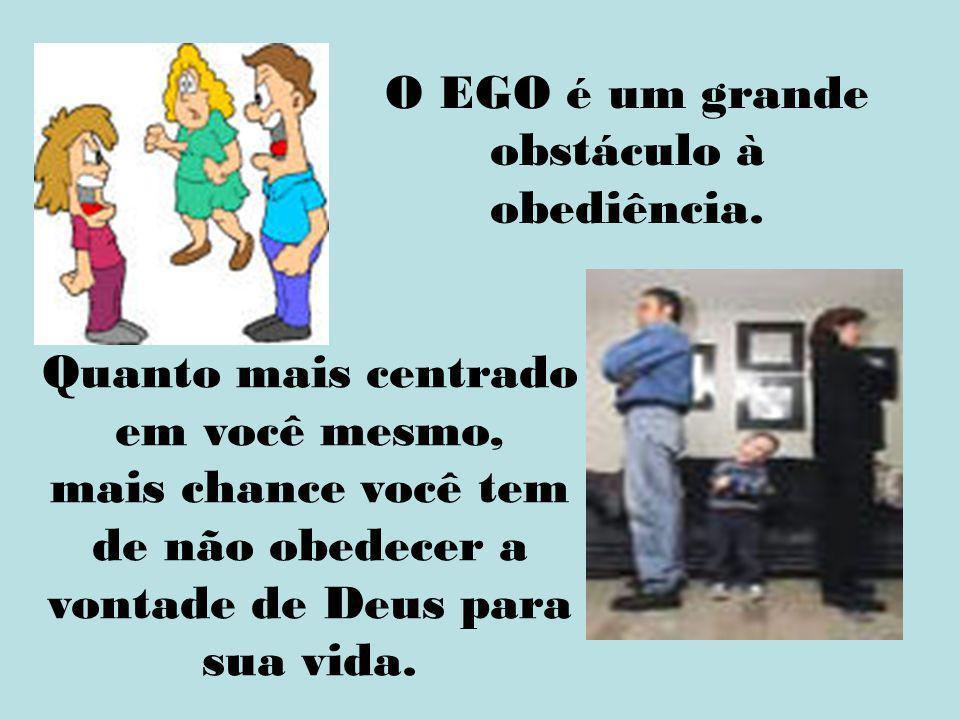 O EGO é um grande obstáculo à obediência. Quanto mais centrado em você mesmo, mais chance você tem de não obedecer a vontade de Deus para sua vida.