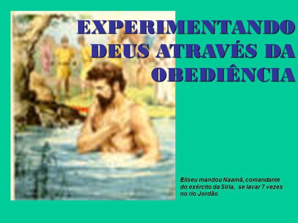 EXPERIMENTANDO DEUS ATRAVÉS DA OBEDIÊNCIA Eliseu mandou Naamã, comandante do exército da Siria, se lavar 7 vezes no rio Jordão