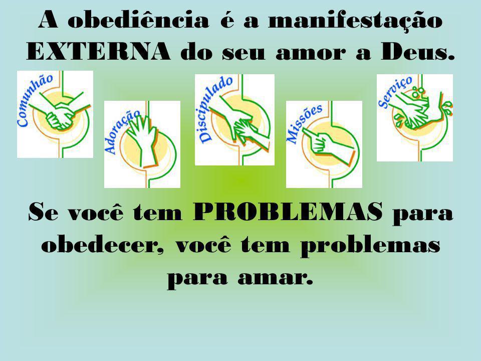 A obediência é a manifestação EXTERNA do seu amor a Deus. Se você tem PROBLEMAS para obedecer, você tem problemas para amar.