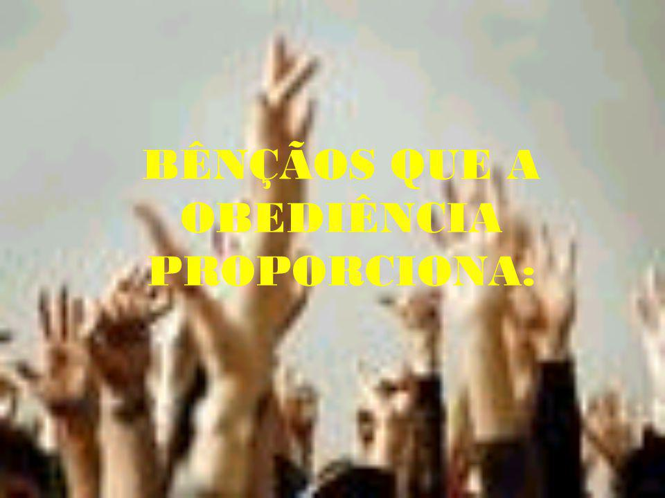 BÊNÇÃOS QUE A OBEDIÊNCIA PROPORCIONA: