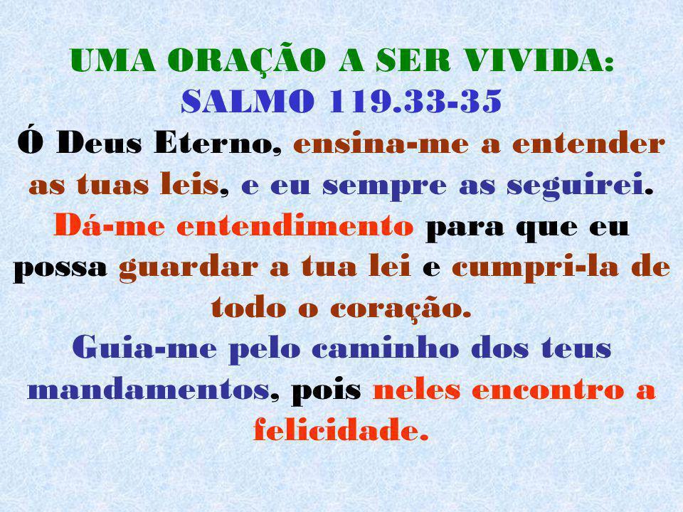 UMA ORAÇÃO A SER VIVIDA: SALMO 119.33-35 Ó Deus Eterno, ensina-me a entender as tuas leis, e eu sempre as seguirei. Dá-me entendimento para que eu pos