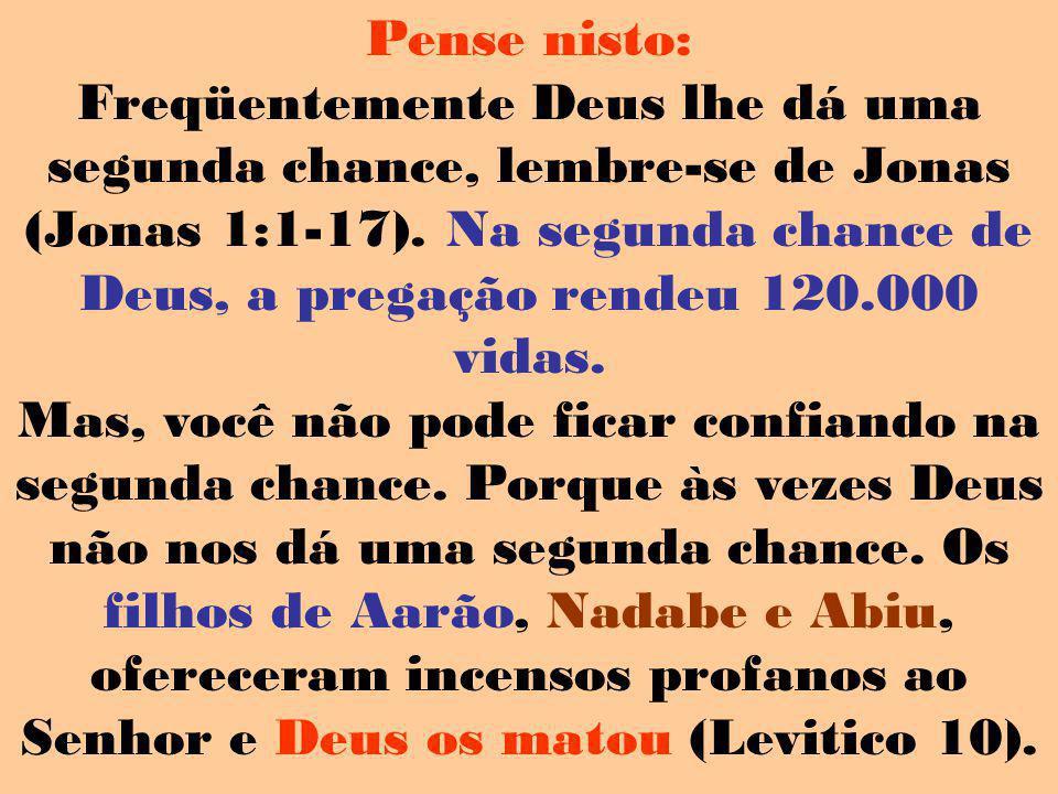 Pense nisto: Freqüentemente Deus lhe dá uma segunda chance, lembre-se de Jonas (Jonas 1:1-17). Na segunda chance de Deus, a pregação rendeu 120.000 vi
