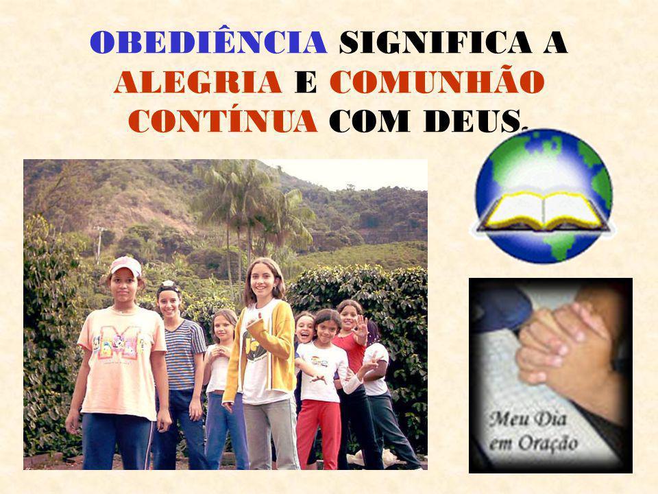 OBEDIÊNCIA SIGNIFICA A ALEGRIA E COMUNHÃO CONTÍNUA COM DEUS.