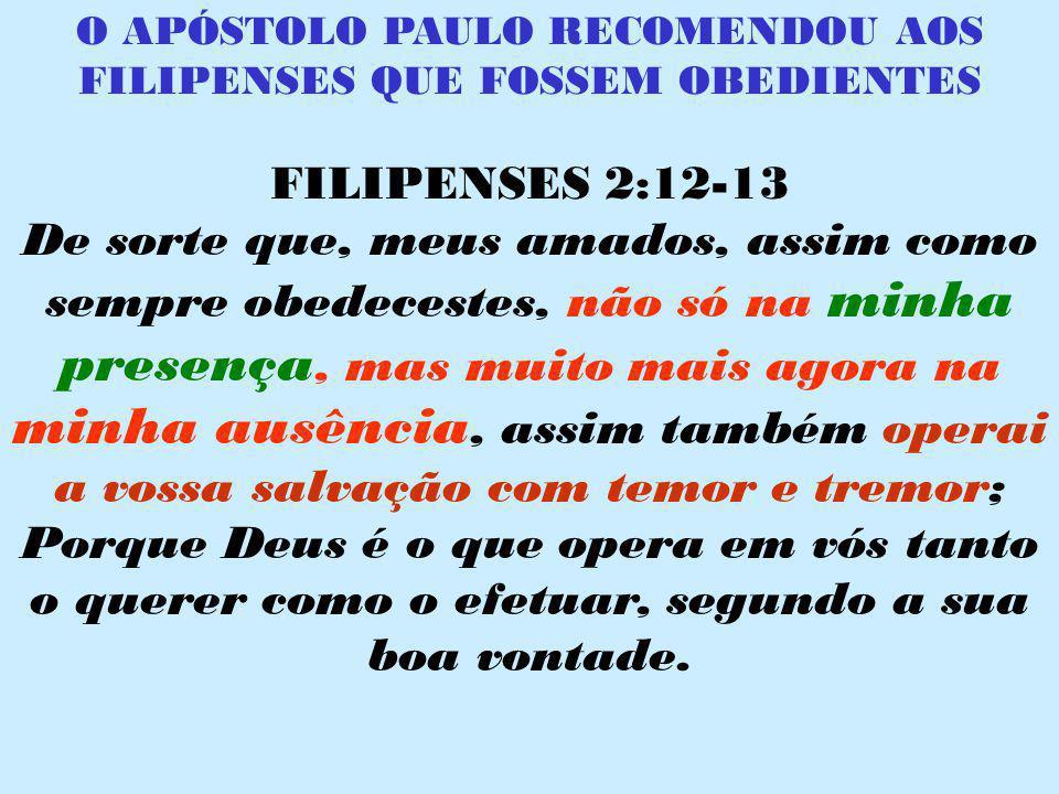 O APÓSTOLO PAULO RECOMENDOU AOS FILIPENSES QUE FOSSEM OBEDIENTES FILIPENSES 2:12-13 De sorte que, meus amados, assim como sempre obedecestes, não só n