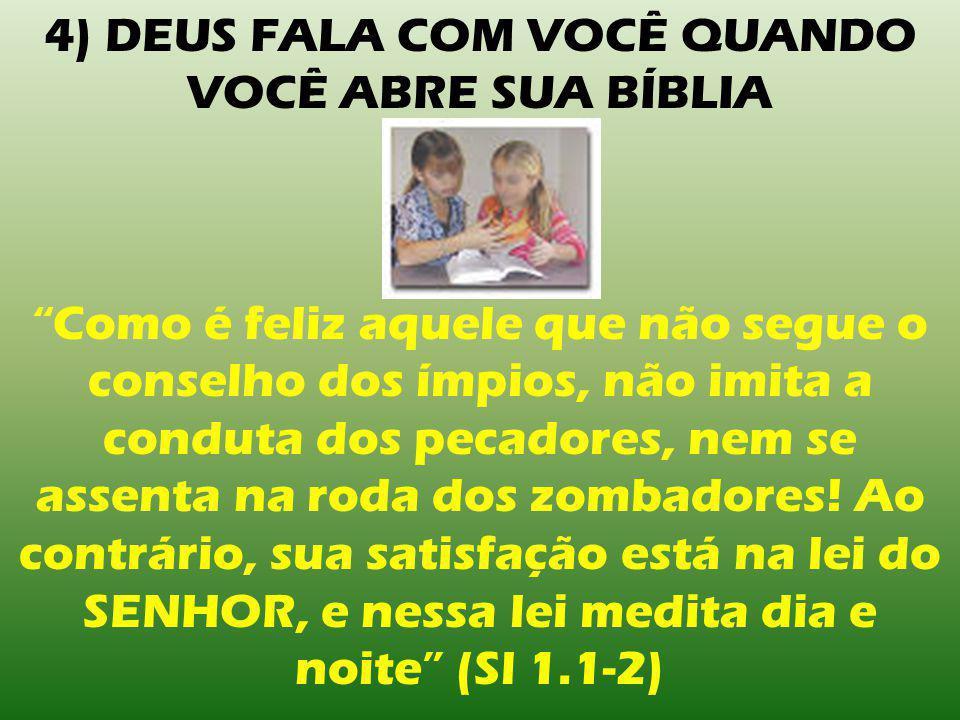 4) DEUS FALA COM VOCÊ QUANDO VOCÊ ABRE SUA BÍBLIA Como é feliz aquele que não segue o conselho dos ímpios, não imita a conduta dos pecadores, nem se assenta na roda dos zombadores.