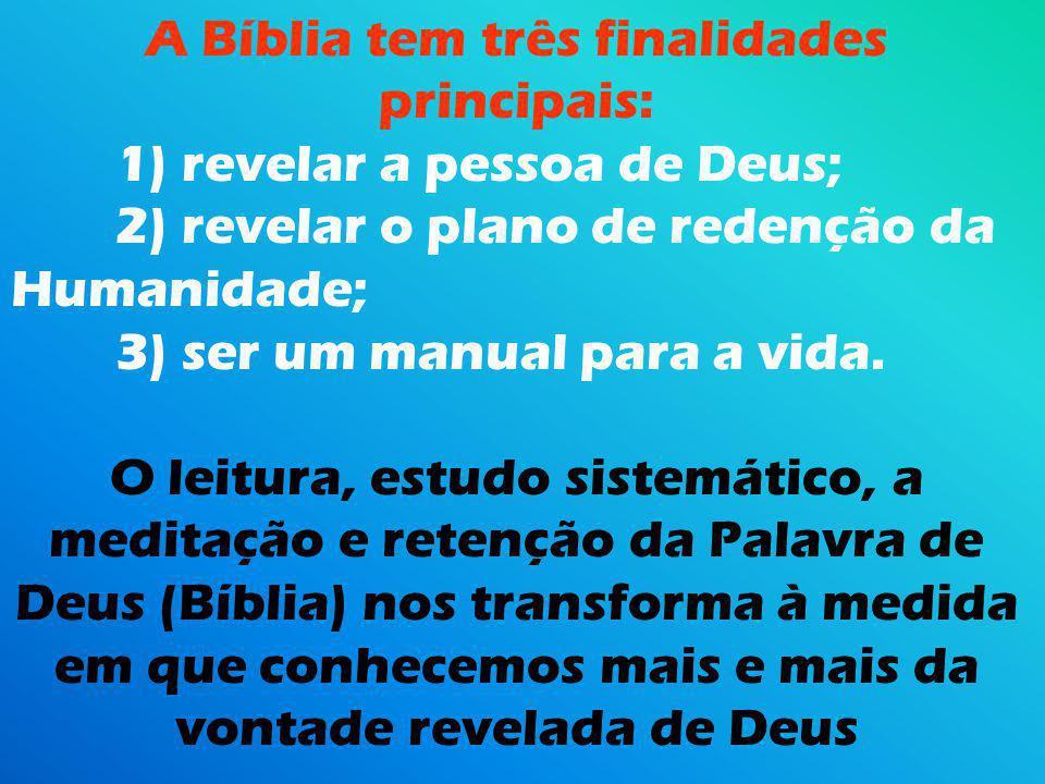 A Bíblia tem três finalidades principais: 1) revelar a pessoa de Deus; 2) revelar o plano de redenção da Humanidade; 3) ser um manual para a vida.