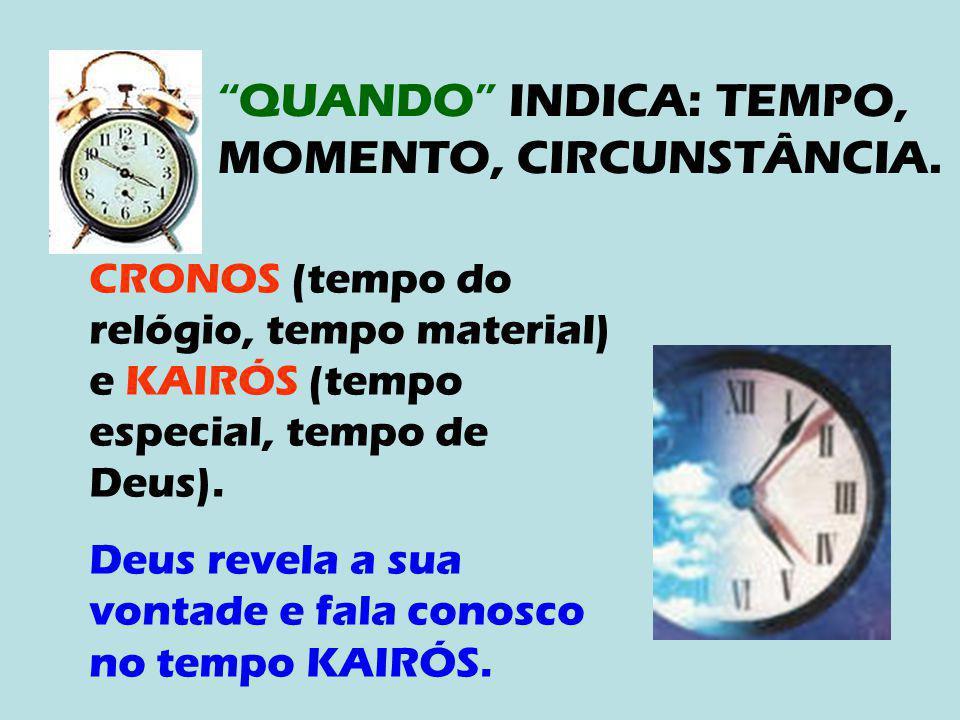 """""""QUANDO"""" INDICA: TEMPO, MOMENTO, CIRCUNSTÂNCIA. CRONOS (tempo do relógio, tempo material) e KAIRÓS (tempo especial, tempo de Deus). Deus revela a sua"""