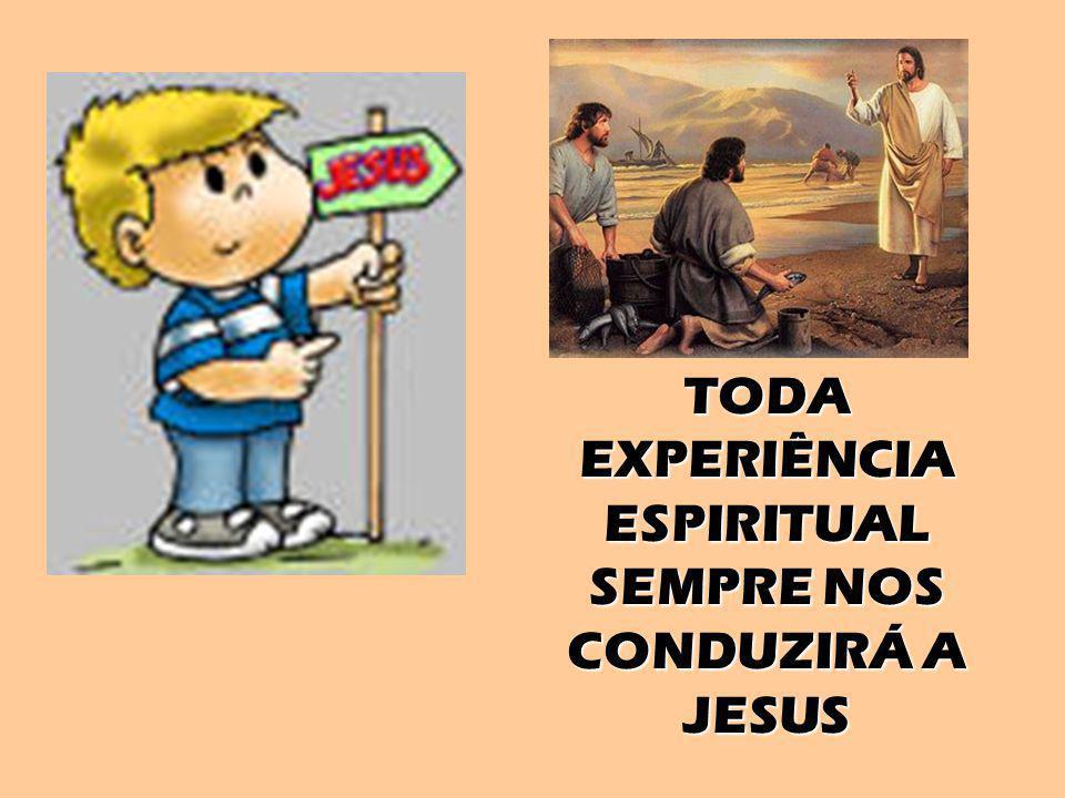 TODA EXPERIÊNCIA ESPIRITUAL SEMPRE NOS CONDUZIRÁ A JESUS