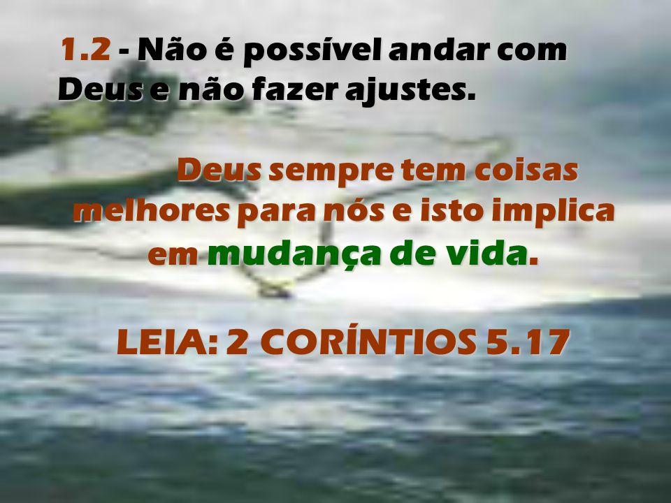 1.2 - Não é possível andar com Deus e não fazer ajustes. Deus sempre tem coisas melhores para nós e isto implica em mudança de vida. LEIA: 2 CORÍNTIOS