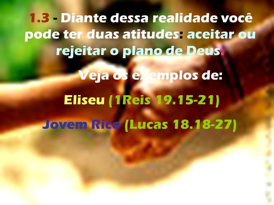 1.3 - Diante dessa realidade você pode ter duas atitudes: aceitar ou rejeitar o plano de Deus. Veja os exemplos de: Eliseu (1Reis 19.15-21) Jovem Rico