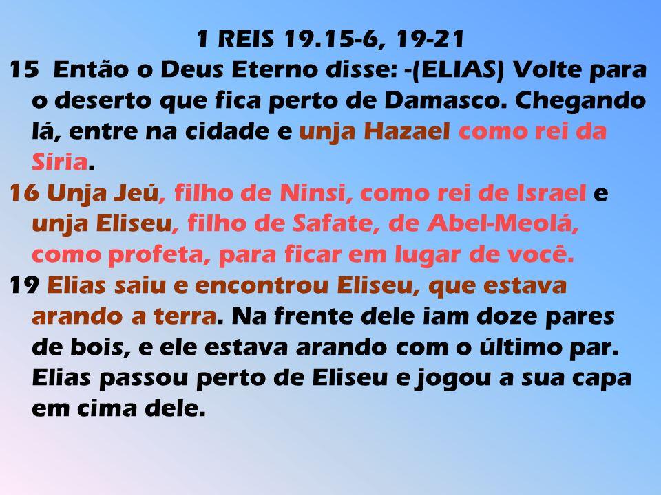 1 REIS 19.15-6, 19-21 15 Então o Deus Eterno disse: -(ELIAS) Volte para o deserto que fica perto de Damasco. Chegando lá, entre na cidade e unja Hazae