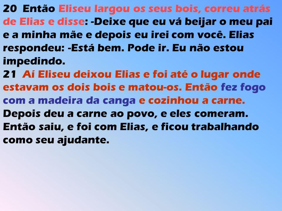 20 Então Eliseu largou os seus bois, correu atrás de Elias e disse: -Deixe que eu vá beijar o meu pai e a minha mãe e depois eu irei com você. Elias r