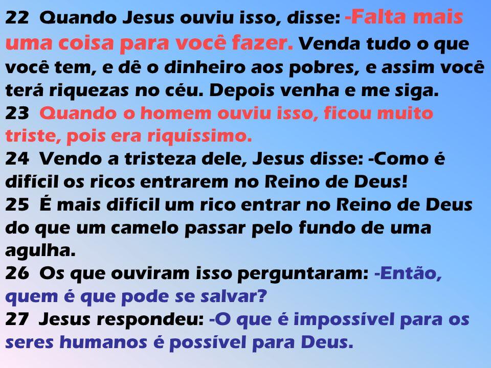 22 Quando Jesus ouviu isso, disse: -Falta mais uma coisa para você fazer. Venda tudo o que você tem, e dê o dinheiro aos pobres, e assim você terá riq