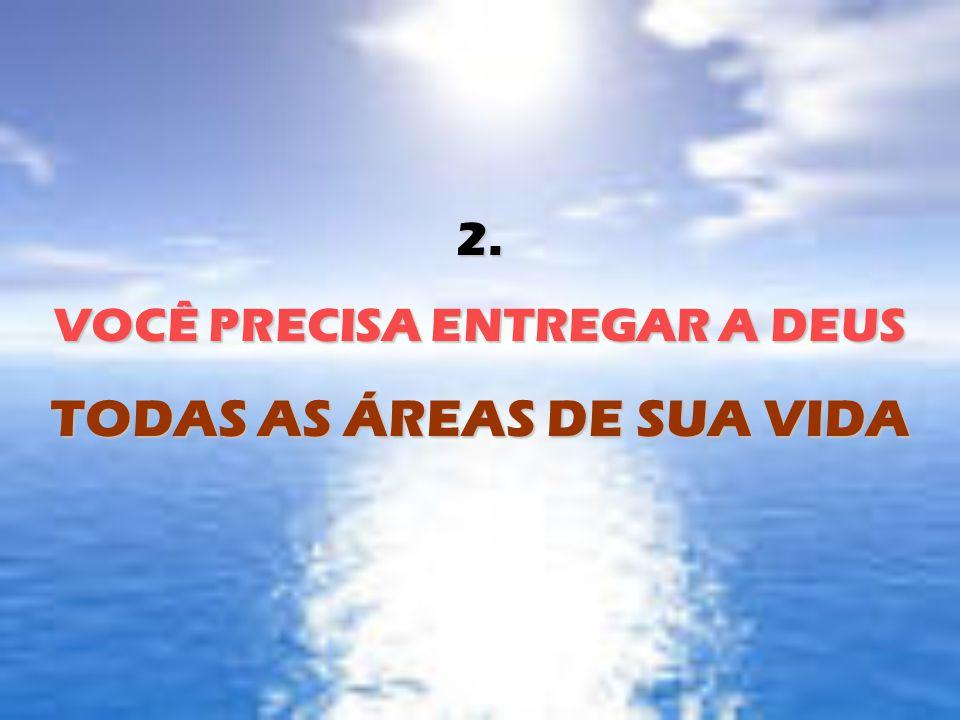 2. VOCÊ PRECISA ENTREGAR A DEUS TODAS AS ÁREAS DE SUA VIDA