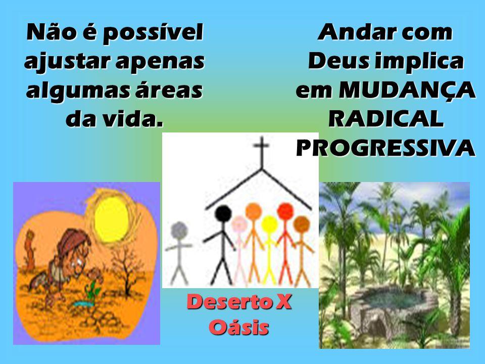 Não é possível ajustar apenas algumas áreas da vida. Andar com Deus implica em MUDANÇA RADICAL PROGRESSIVA Deserto X Oásis