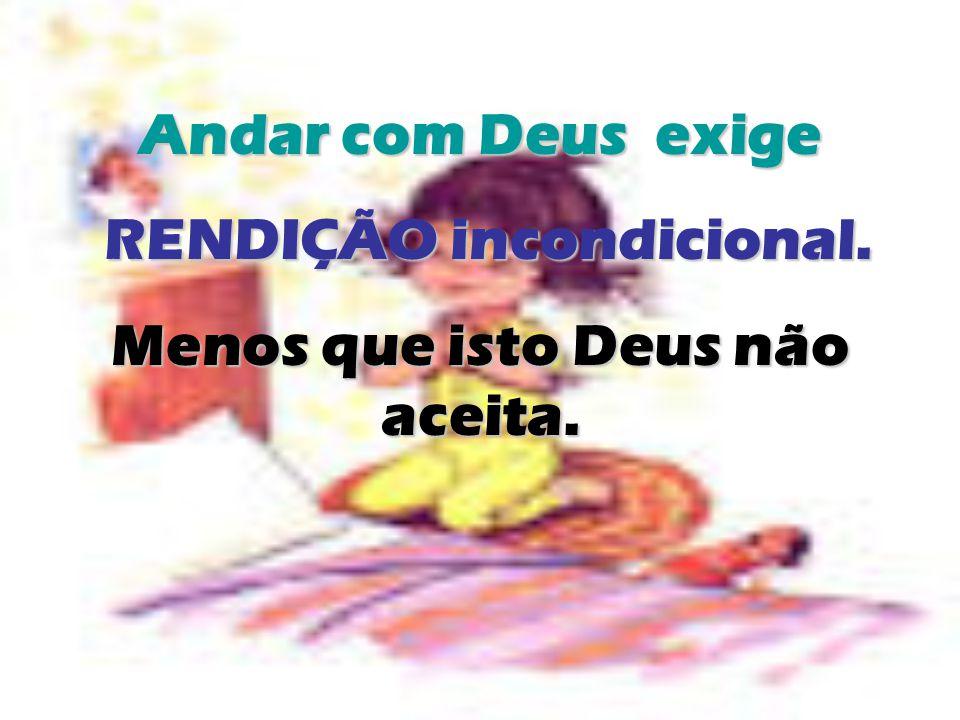 Andar com Deus exige RENDIÇÃO incondicional. RENDIÇÃO incondicional. Menos que isto Deus não aceita.