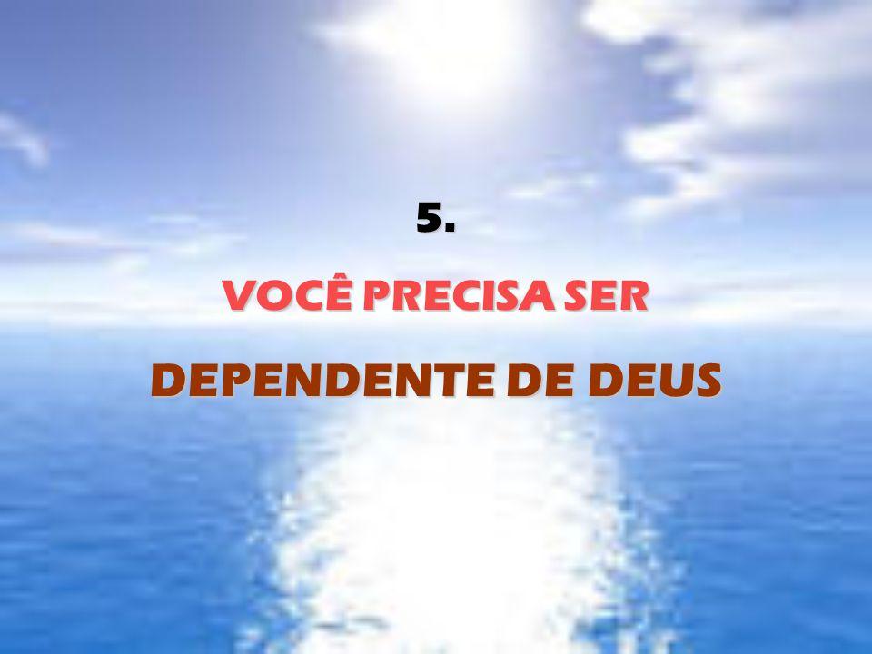 5. VOCÊ PRECISA SER DEPENDENTE DE DEUS