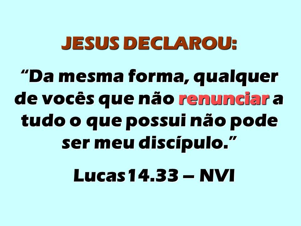 """JESUS DECLAROU: """"Da mesma forma, qualquer de vocês que não renunciar a tudo o que possui não pode ser meu discípulo."""" Lucas14.33 – NVI Lucas14.33 – NV"""